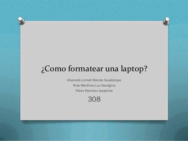 ¿Como formatear una laptop? Alvarado Lomeli Mairan Guadalupe Rios Martínez Luz Georgina Pérez Ramírez Josseline  308