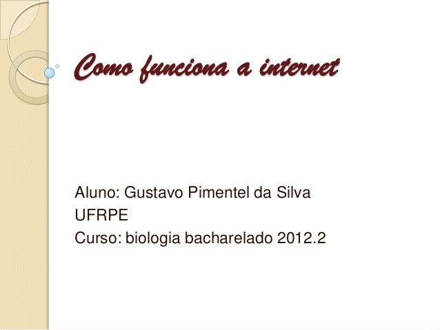 Como funciona a internetAluno: Gustavo Pimentel da SilvaUFRPECurso: biologia bacharelado 2012.2