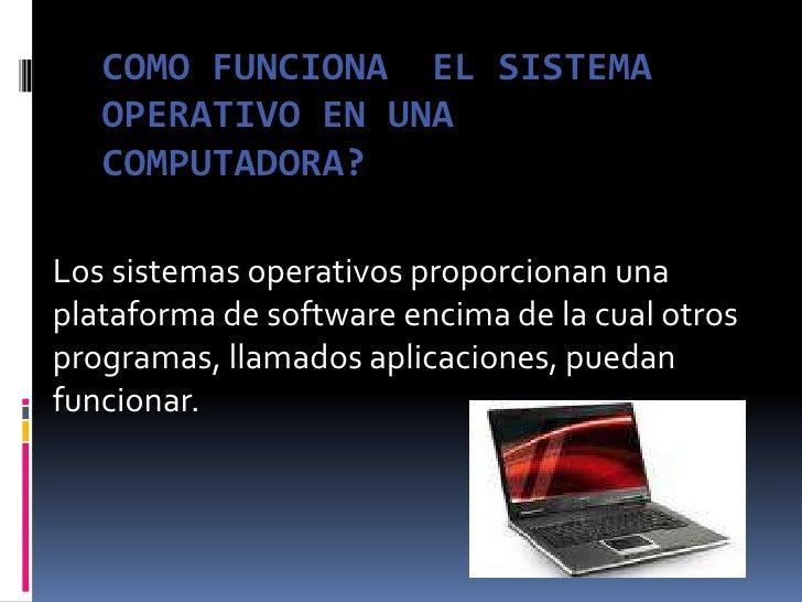 COMO FUNCIONA  EL SISTEMA OPERATIVO EN UNA COMPUTADORA?<br />Los sistemas operativos proporcionan una plataforma de softwa...