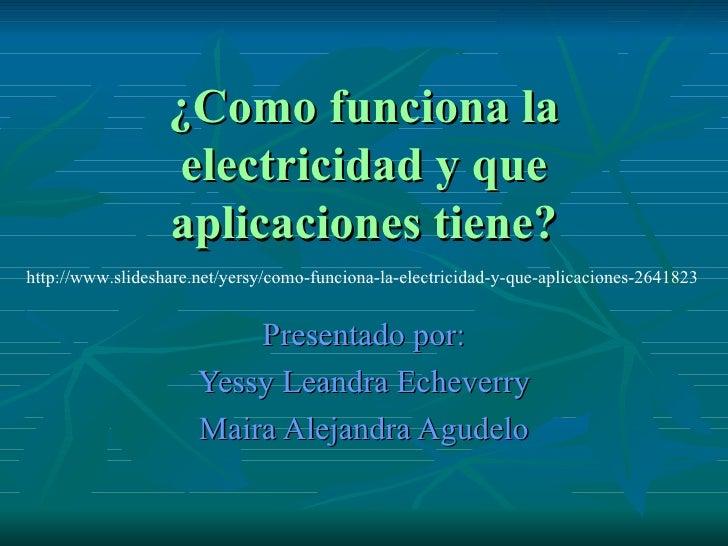 ¿Como funciona la electricidad y que aplicaciones tiene? Presentado por: Yessy Leandra Echeverry Maira Alejandra Agudelo h...