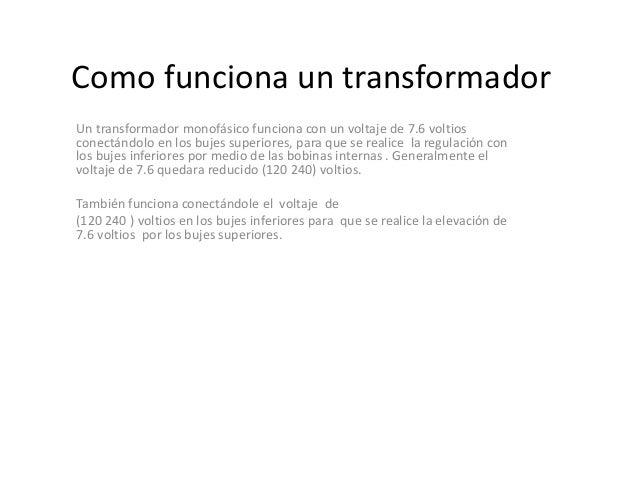 Como funciona un transformadorUn transformador monofásico funciona con un voltaje de 7.6 voltiosconectándolo en los bujes ...