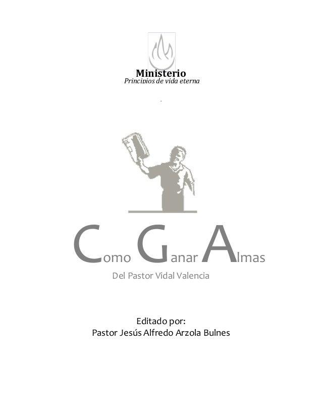 Ministerio . Del Pastor Vidal Valencia Editado por: Pastor Jesús Alfredo Arzola Bulnes Como Ganar Almas Principios de vida...