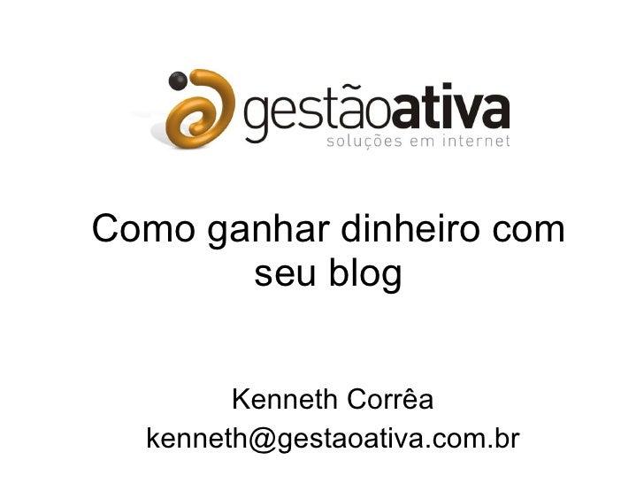 Como ganhar dinheiro com seu blog Kenneth Corrêa [email_address]