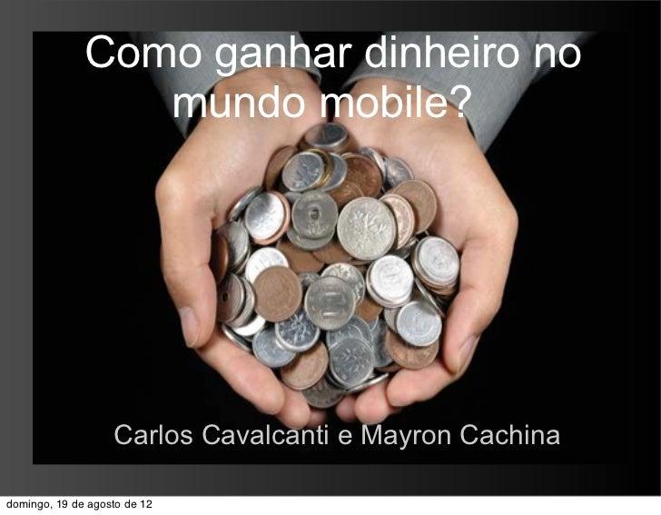 Como ganhar dinheiro no                 mundo mobile?                   Carlos Cavalcanti e Mayron Cachinadomingo, 19 de a...