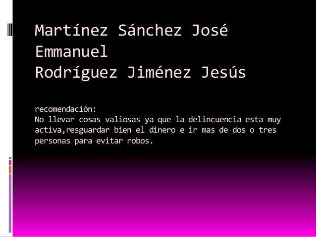 Martínez Sánchez José Emmanuel Rodríguez Jiménez Jesús recomendación: No llevar cosas valiosas ya que la delincuencia esta...