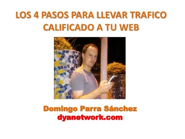 LOS 4 PASOS PARA LLEVAR TRAFICO  CALIFICADO A TU WEB  Domingo Parra Sánchez  dyanetwork.com
