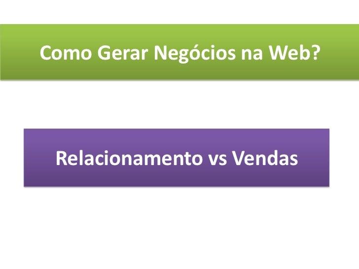 Como Gerar Negócios na Web?<br />Relacionamento vs Vendas<br />
