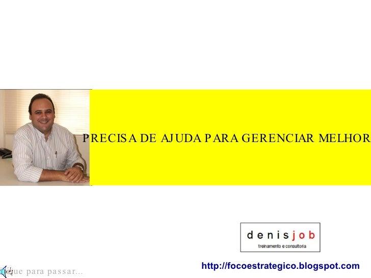 PRECISA DE AJUDA PARA GERENCIAR MELHOR? http://focoestrategico.blogspot.com Clique para passar...