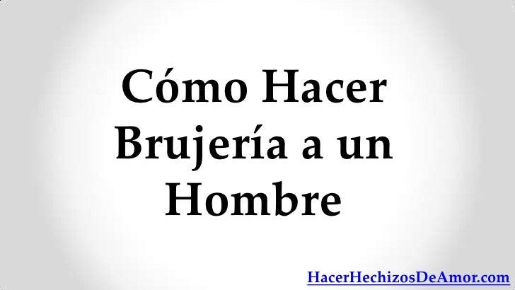 Cómo HacerBrujería a un  Hombre        HacerHechizosDeAmor.com