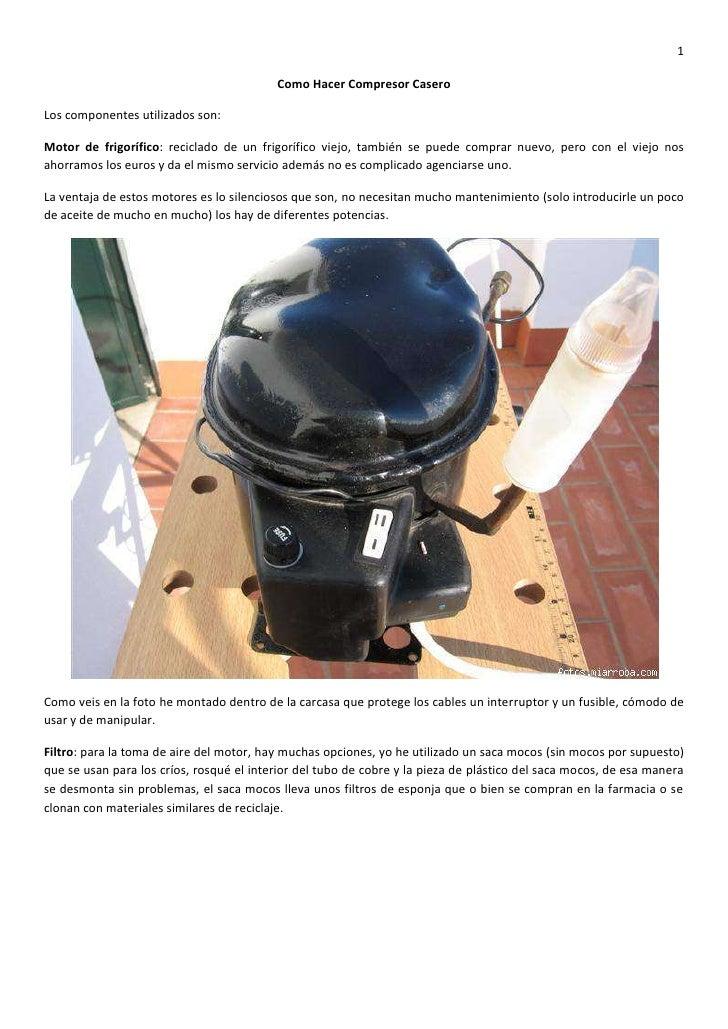 1                                            Como Hacer Compresor Casero  Los componentes utilizados son:  Motor de frigor...
