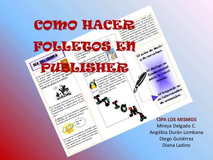 COMO HACER FOLLETOS EN PUBLISHER <br />CIPA LOS MISMOS<br />Mireya Delgado C.<br />Angélica Durán Lombana<br />Diego Gutié...