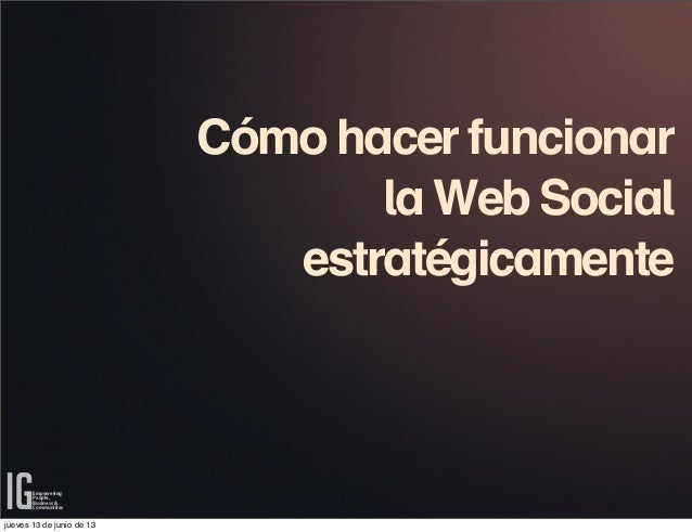 Cómo hacer funcionarla Web SocialestratégicamenteEmpoweringPeople,Business &Communitiesjueves 13 de junio de 13