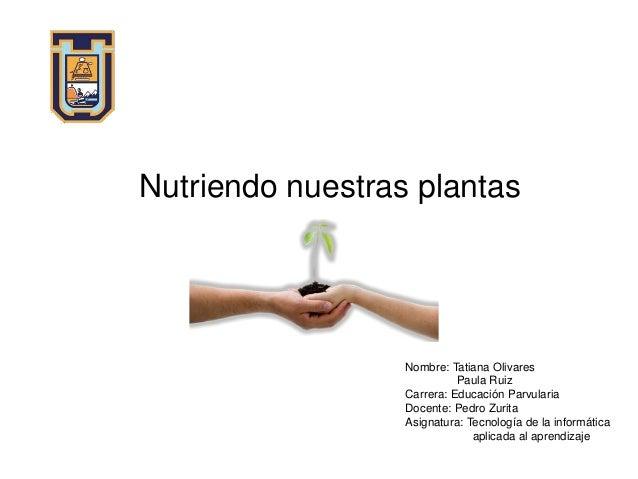 Nutriendo nuestras plantas Nombre: Tatiana Olivares Paula Ruiz Carrera: Educación Parvularia Docente: Pedro Zurita Asignat...