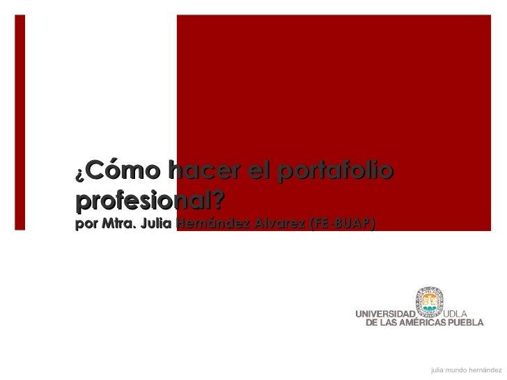 ¿Cómo   hacer el portafolioprofesional?por Mtra. Julia Hernández Alvarez (FE-BUAP)                                        ...