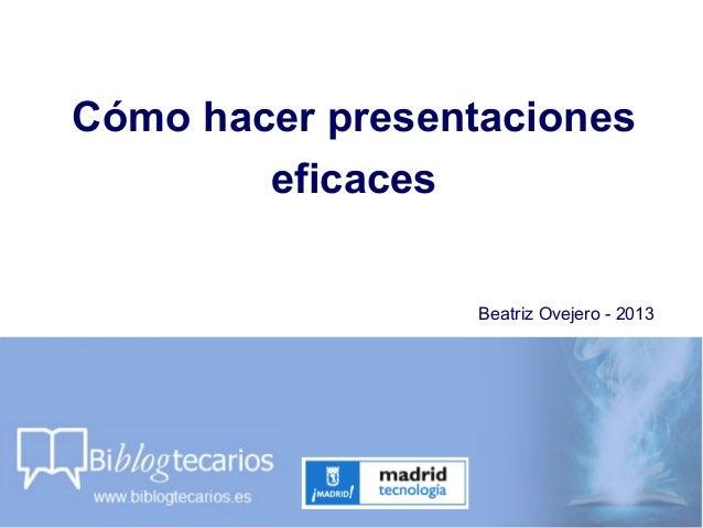 Cómo hacer presentacioneseficacesBeatriz Ovejero - 2013
