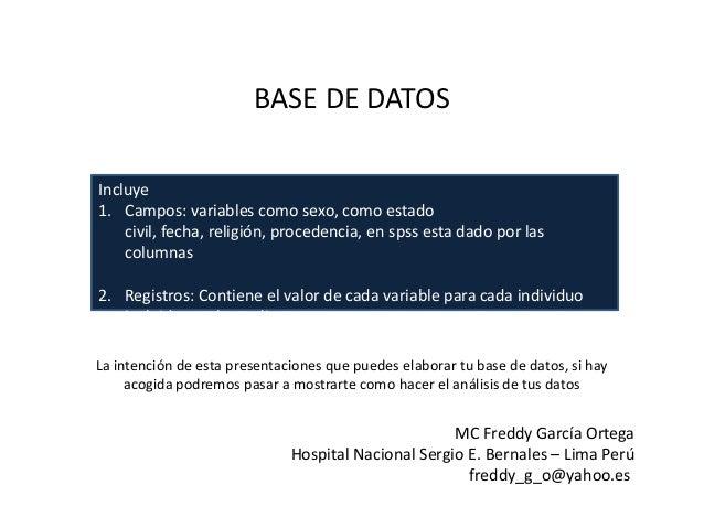 BASE DE DATOS Incluye 1. Campos: variables como sexo, como estado civil, fecha, religión, procedencia, en spss esta dado p...