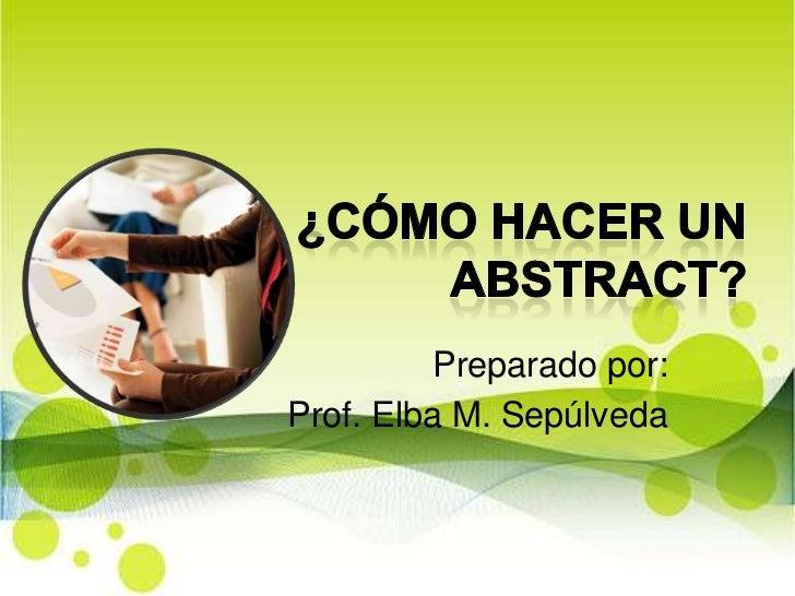 ¿Cómo hacer un abstract?<br />Preparado por:<br />Prof. Elba M. Sepúlveda <br />