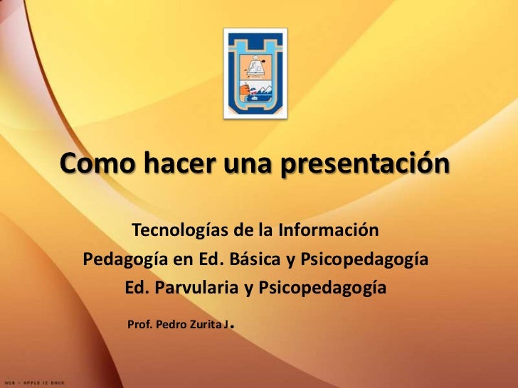Como hacer una presentación<br />Tecnologías de la Información<br />Pedagogía en Ed. Básica y Psicopedagogía<br />Ed. Parv...