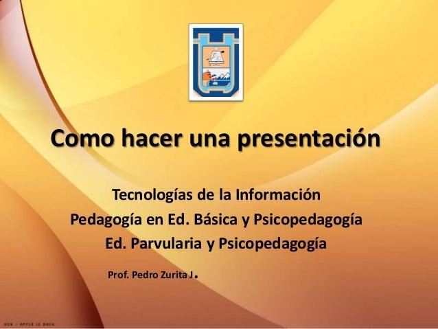 Como hacer una presentaciónTecnologías de la InformaciónPedagogía en Ed. Básica y PsicopedagogíaEd. Parvularia y Psicopeda...