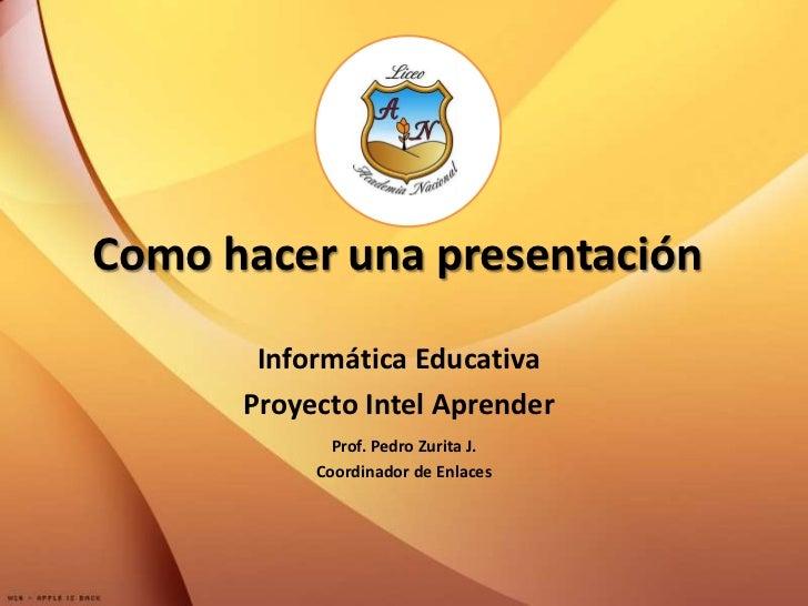 Como hacer una presentación<br />Informática Educativa<br />Proyecto Intel Aprender<br />Prof. Pedro Zurita J.<br />Coordi...