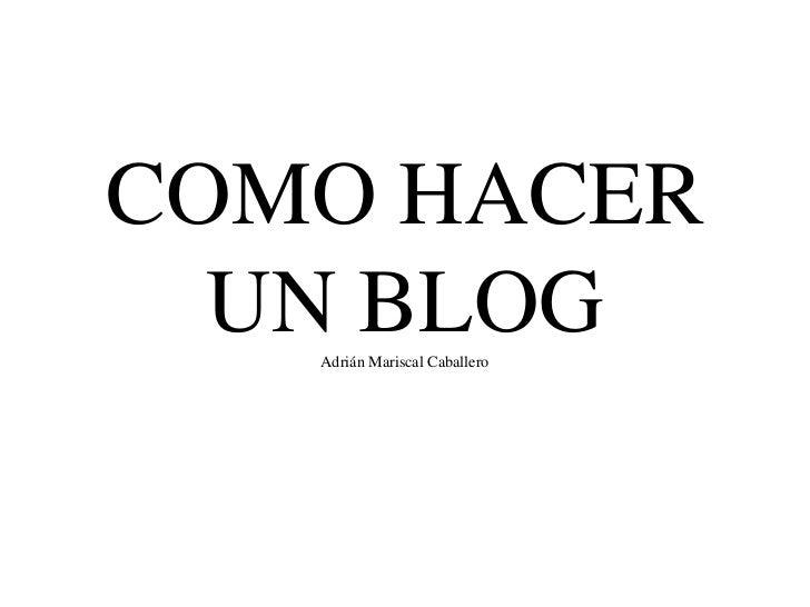 COMO HACER UN BLOGAdrián Mariscal Caballero<br />
