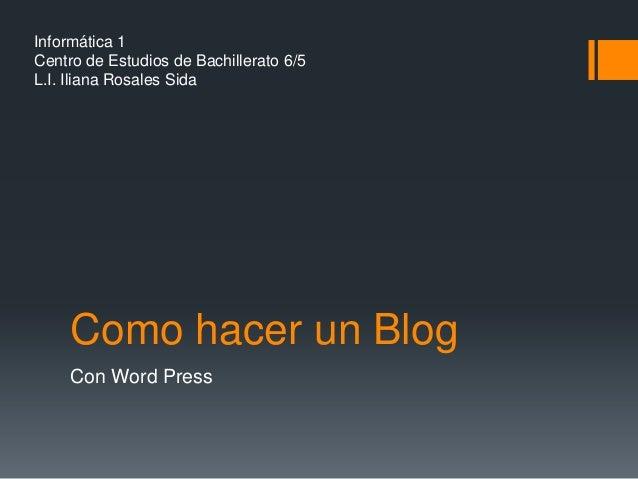 Informática 1Centro de Estudios de Bachillerato 6/5L.I. Iliana Rosales Sida     Como hacer un Blog     Con Word Press