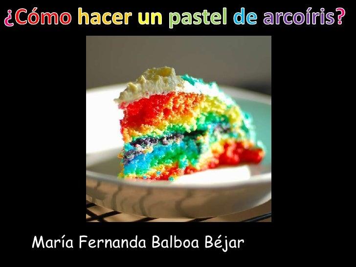 ¿Cómohacerunpasteldearcoíris?<br />María Fernanda Balboa Béjar<br />