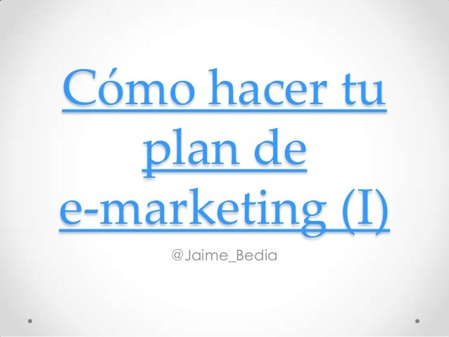 Cómo hacer tu   plan dee-marketing (I)     @Jaime_Bedia