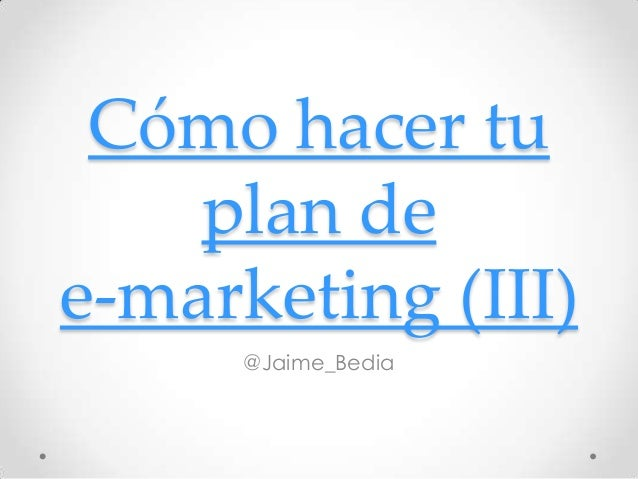 Cómo hacer tu    plan dee-marketing (III)      @Jaime_Bedia