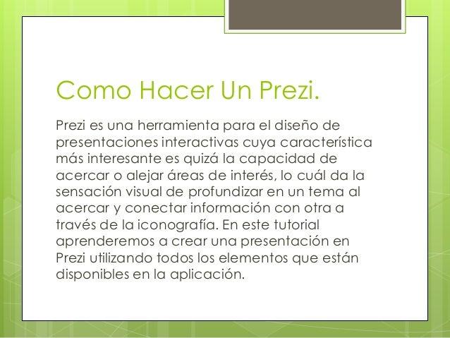 Como Hacer Un Prezi. Prezi es una herramienta para el diseño de presentaciones interactivas cuya característica más intere...