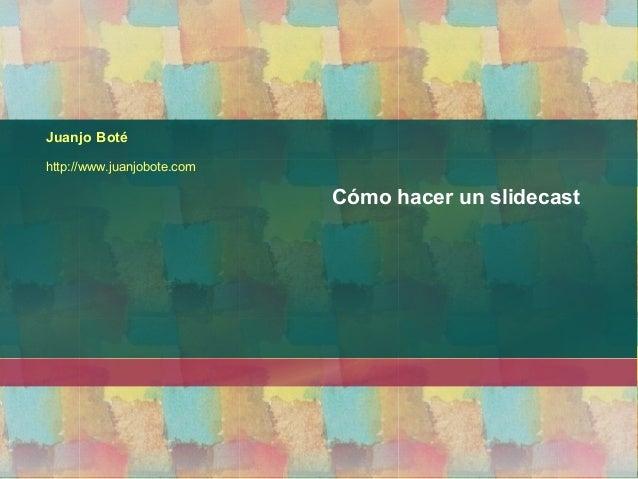 Juanjo Boté http://www.juanjobote.com Cómo hacer un slidecast