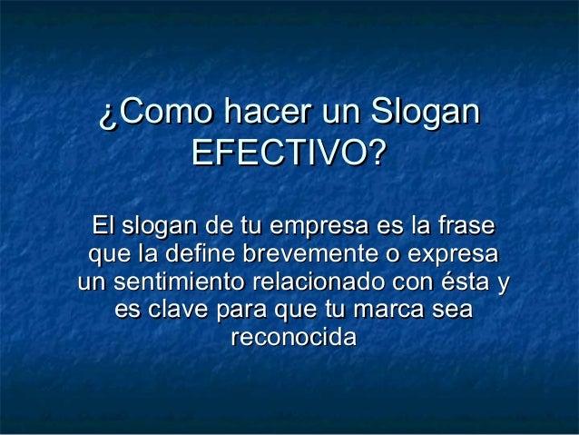 ¿Como hacer un Slogan¿Como hacer un SloganEFECTIVO?EFECTIVO?El slogan de tu empresa es la fraseEl slogan de tu empresa es ...