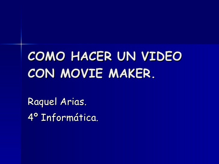 COMO HACER UN VIDEO CON MOVIE MAKER. Raquel Arias. 4º Informática.