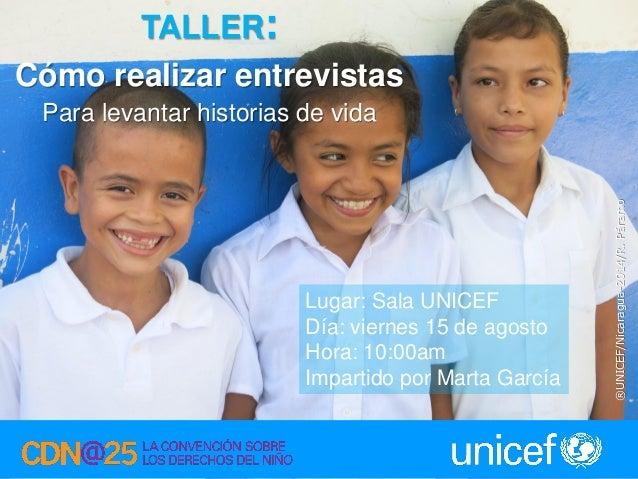 1 TALLER: Cómo realizar entrevistas Para levantar historias de vida Lugar: Sala UNICEF Día: viernes 15 de agosto Hora: 10:...
