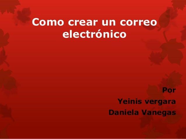 Como crear un correo    electrónico                        Por              Yeinis vergara            Daniela Vanegas