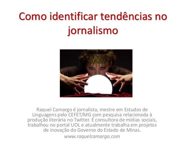 Como identificar tendências no jornalismo Raquel Camargo é jornalista, mestre em Estudos de Linguagens pelo CEFET/MG com p...