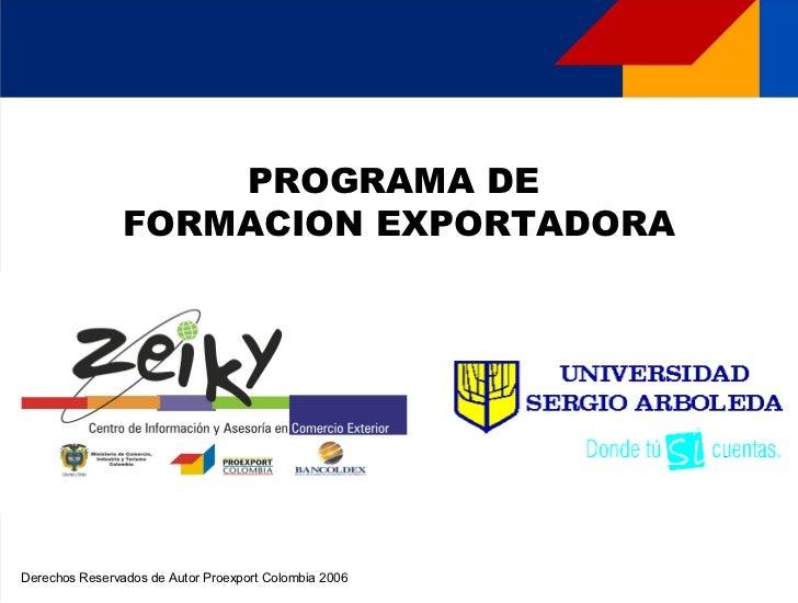 PROGRAMA DE                FORMACION EXPORTADORADerechos Reservados de Autor Proexport Colombia 2006