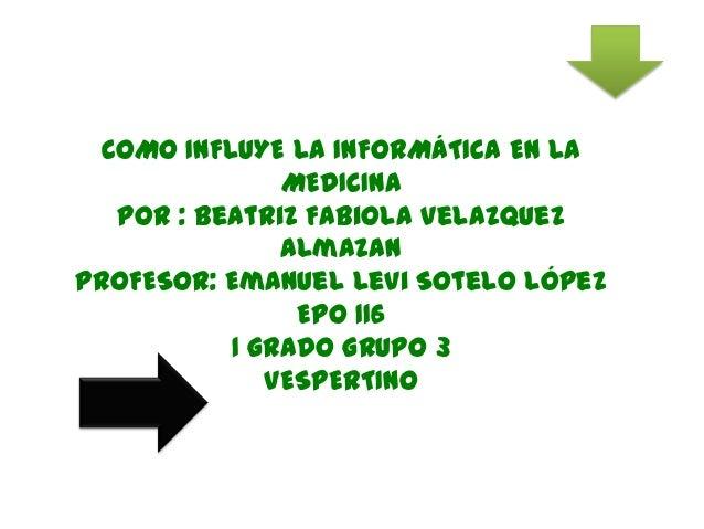 COMO INFLUYE LA INFORMÁTICA EN LAMEDICINAPor : Beatriz Fabiola VelazquezAlmazanPROFESOR: Emanuel Levi Sotelo LópezEPO 1161...