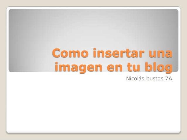 Como insertar unaimagen en tu blog          Nicolás bustos 7A