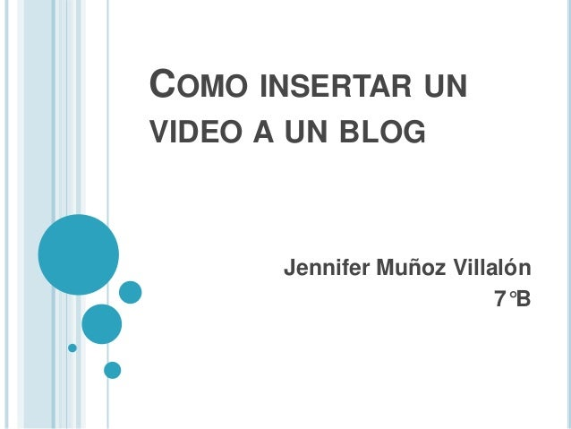 COMO INSERTAR UNVIDEO A UN BLOG       Jennifer Muñoz Villalón                           7°B