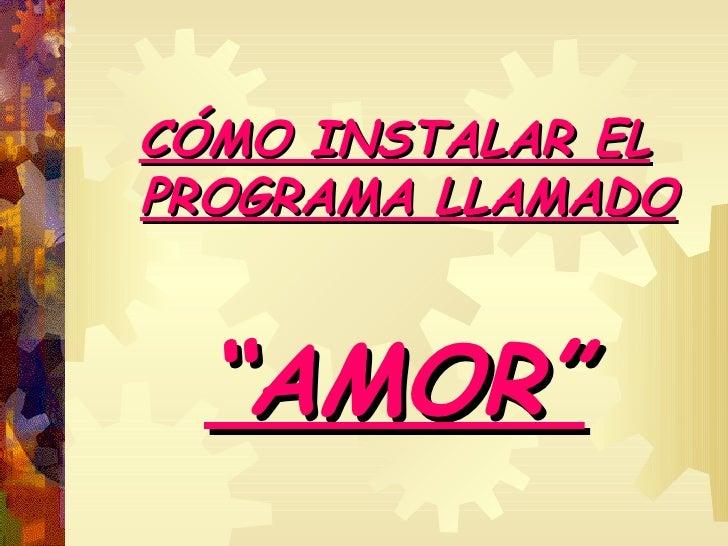 "<ul><li>CÓMO INSTALAR EL   PROGRAMA LLAMADO </li></ul><ul><li>"" AMOR"" </li></ul>"