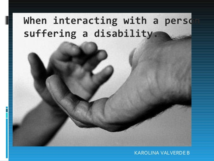 When interacting with a person suffering a disability. . KAROLINA VALVERDE B