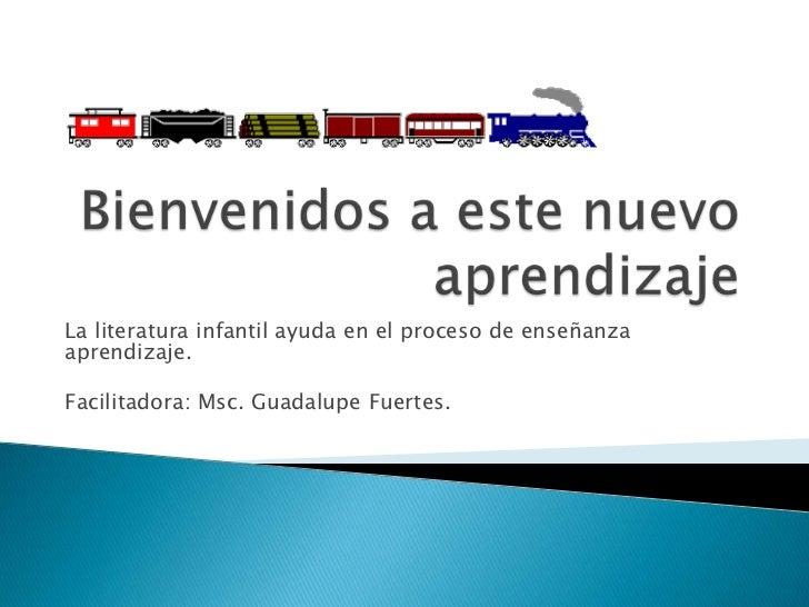 Bienvenidos a este nuevo aprendizaje<br />La literatura infantil ayuda en el proceso de enseñanza aprendizaje.<br />Facili...