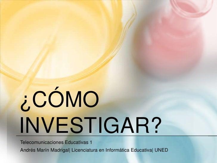 ¿Cómo investigar?<br />Telecomunicaciones Educativas 1<br />Andrés Marín Madrigal| Licenciatura en Informática Educativa| ...