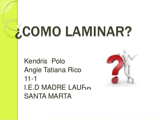 ¿COMO LAMINAR? Kendris Polo Angie Tatiana Rico 11-1 I.E.D MADRE LAURA SANTA MARTA