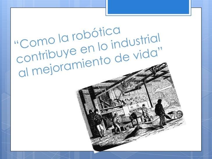 """""""Como la robótica contribuye en lo industrial al mejoramiento de vida""""<br />"""