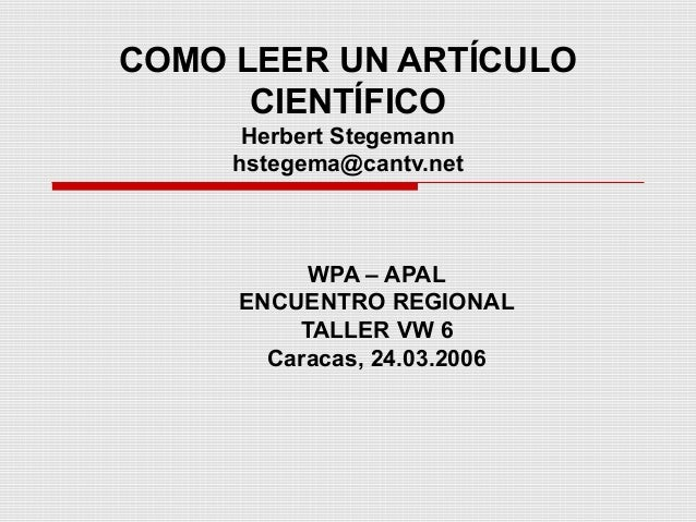 COMO LEER UN ARTÍCULOCIENTÍFICOHerbert Stegemannhstegema@cantv.netWPA – APALENCUENTRO REGIONALTALLER VW 6Caracas, 24.03.2006