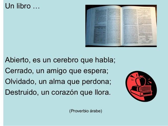Un libro … Abierto, es un cerebro que habla; Cerrado, un amigo que espera; Olvidado, un alma que perdona; Destruido, un co...