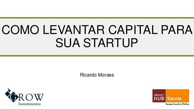 COMO LEVANTAR CAPITAL PARA SUA STARTUP Ricardo Moraes