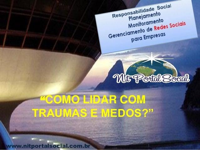 """www.nitportalsocial.com.br """"COMO LIDAR COM TRAUMAS E MEDOS?"""""""
